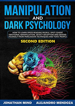 Manipulation and Dark Psychology: 2nd EDITION. How to Learn Speed Reading People, Spot Covert Emotional Manipulation, Detect Deception and Defend Yourself from Persuasion Techniques and Toxic People
