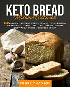 Keto Bread Machine Cookbook: 150 americans' favorite recipes for weight loss including bread, biscuits, desserts and everything you need to know about baking and ketogenic diet