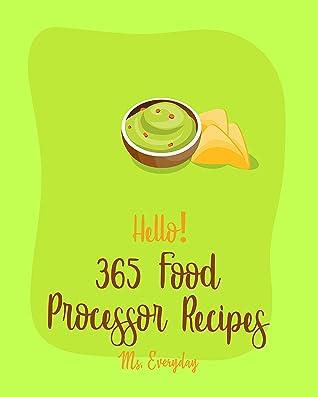 Hello! 365 Food Processor Recipes: Best Food Processor Cookbook Ever For Beginners [Pesto Recipe, Caramel Cookbook, Puree Recipes, Black Bean Recipes, ... Recipes, Pie Tart Recipe] [Book 1]