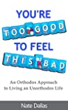You're Too Good to Feel This Bad: An Orthodox Approach to Living an Unorthodox Life