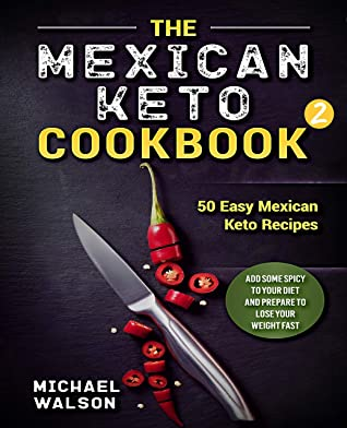 The Mexican Keto Cookbook 2: 50 Easy Mexican Keto Recipes. Add Some Spicy To Your Diet And Prepare To Lose Your Weight Fast