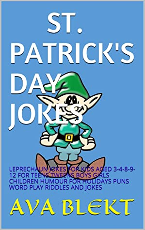 ST. PATRICK'S DAY JOKES: LEPRECHAUN JOKES FOR KIDS AGED 3-4-8-9-12 FOR TEENS TWEENS BOYS GIRLS CHILDREN HUMOUR FOR HOLIDAYS PUNS WORD PLAY RIDDLES AND JOKES
