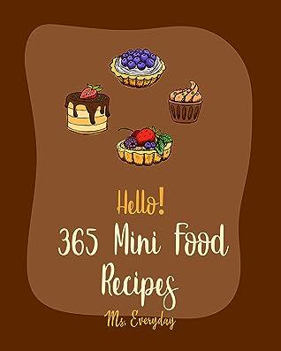 Hello! 365 Mini Food Recipes: Best Mini Food Cookbook Ever For Beginners [Slider Cookbook, Mini Muffin Recipes, Mini Pie Recipes, Mini Cake Recipes, Mini Tart Cookbook, Egg Bites Recipes] [Book 1]