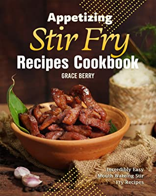Appetizing Stir Fry Recipes Cookbook: Incredibly Easy Mouth Watering Stir Fry Recipes