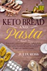 Keto Bread And Pasta: Homemade Gluten-Free And Low-Carbohydrate Baked, Goods For A Healthy Lifestyle, Delicious Keto Bread And Pasta Recipes To Improve Weight Loss And Bust Energy