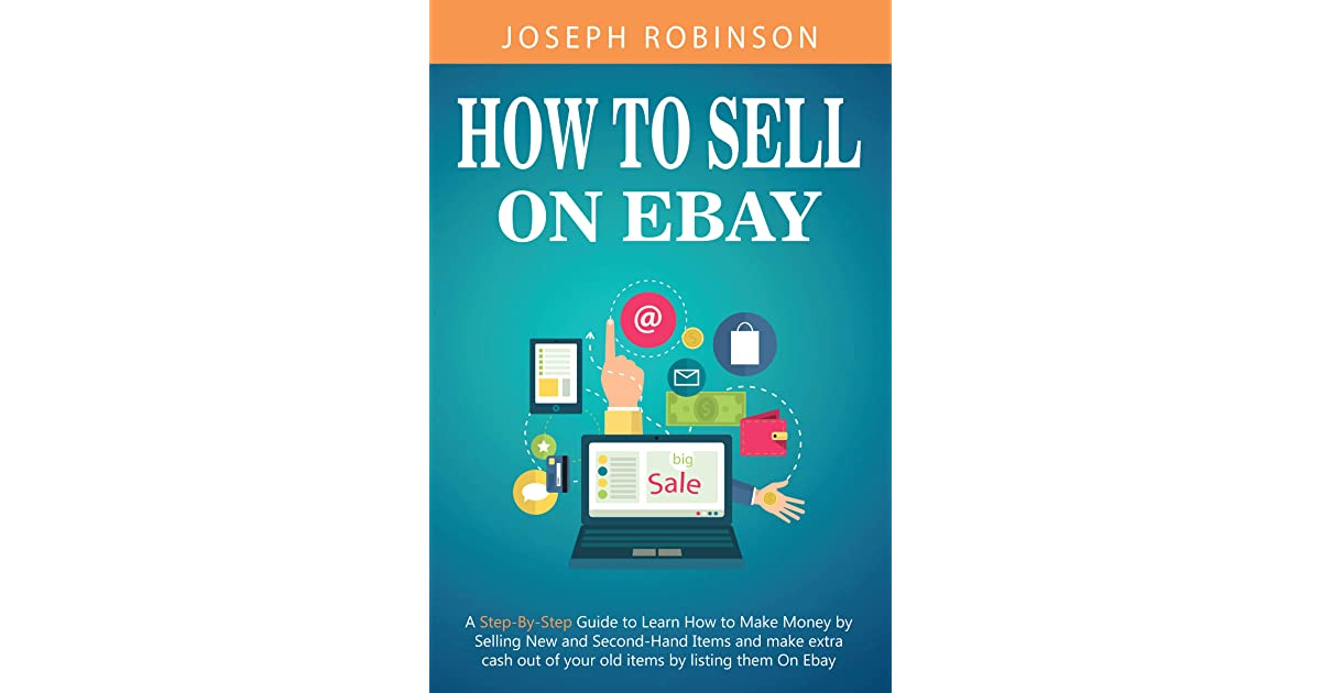 How To Sell On Ebay A Step By Step Guide To Learn How To Make Money By Selling New And Second Hand Items And Make Extra Cash Out Of Your Old Items By Listing Them