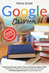 Google Classroom: A Professional Teacher's Guide to Take your Classroom Digital in 2020. Everything you Need to Know about Google Classroom App + 50 Student Approach ideas. (School Management)