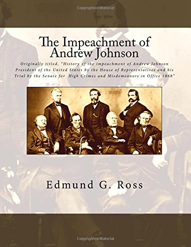 """The Impeachment of Andrew Johnson: Originally titled, """"History of the impeachment of Andrew Johnson President of the United States by the House of ... High Crimes and Misdemeanors in Office 1868"""" Edmund G. Ross"""