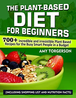 The Plant-Based Diet For Beginners: 700+ Incredible and Irresistible Plant Based Recipes for The Busy Smart People in A Budget (Including Shopping List and Nutrition Facts)