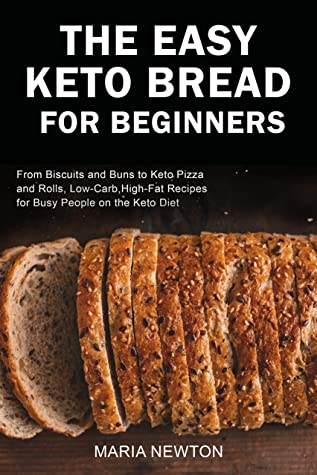 The Easy Keto Bread for Beginners: From Biscuits and Buns to Keto Pizza and Rolls, Low-Carb, High-Fat Recipes for Busy People on the Keto Diet (Ketogenic Diet for Beginners Book 2)