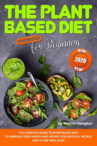The Plant-Based Diet Cookbook for Beginners: The Complete Guide to Plant-Based Diet to Improve Your Health and Weight Loss with 50+ Recipes and 21-Day Meal Plan