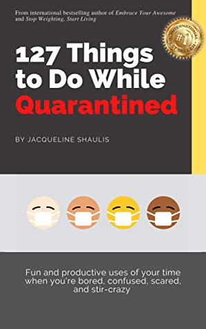 127 Things to Do While Quarantined: Fun and productive uses of your time when you're bored, scared, confused, and stir-crazy
