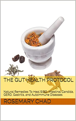 The Gut Health Protocol: Natural Remedies To Heal SIBO, Intestinal Candida, GERD, Gastritis, and Autoimmune Diseases