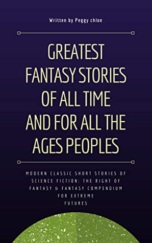 Greatest Fantasy Stories of All Time and for All the ages Peoples: Modern Classic Short Stories of Science Fiction: the right of Fantasy & fantasy compendium for Extreme Futures