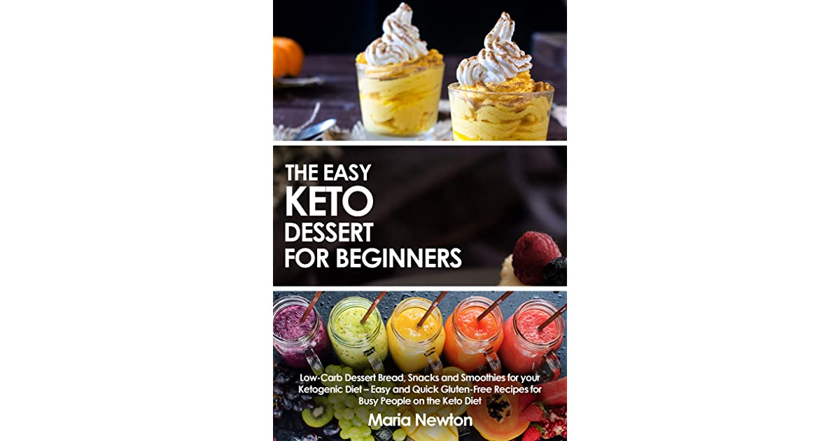 The Easy Keto Dessert For Beginners Dessert Bread Snacks And Smoothies Low Carb High Fat Recipes For Busy People On The Keto Diet By Maria Newton
