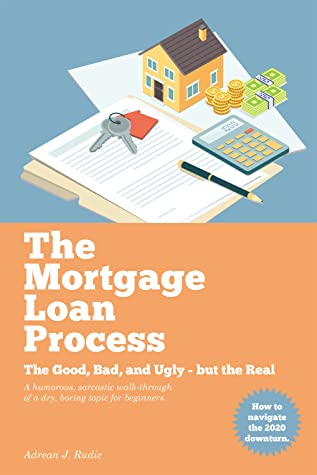 The Mortgage Loan Process: The Good, Bad, and Ugly but the Real - A Humorous, Sarcastic Walk-Through of a Dry, Boring Topic for Beginners