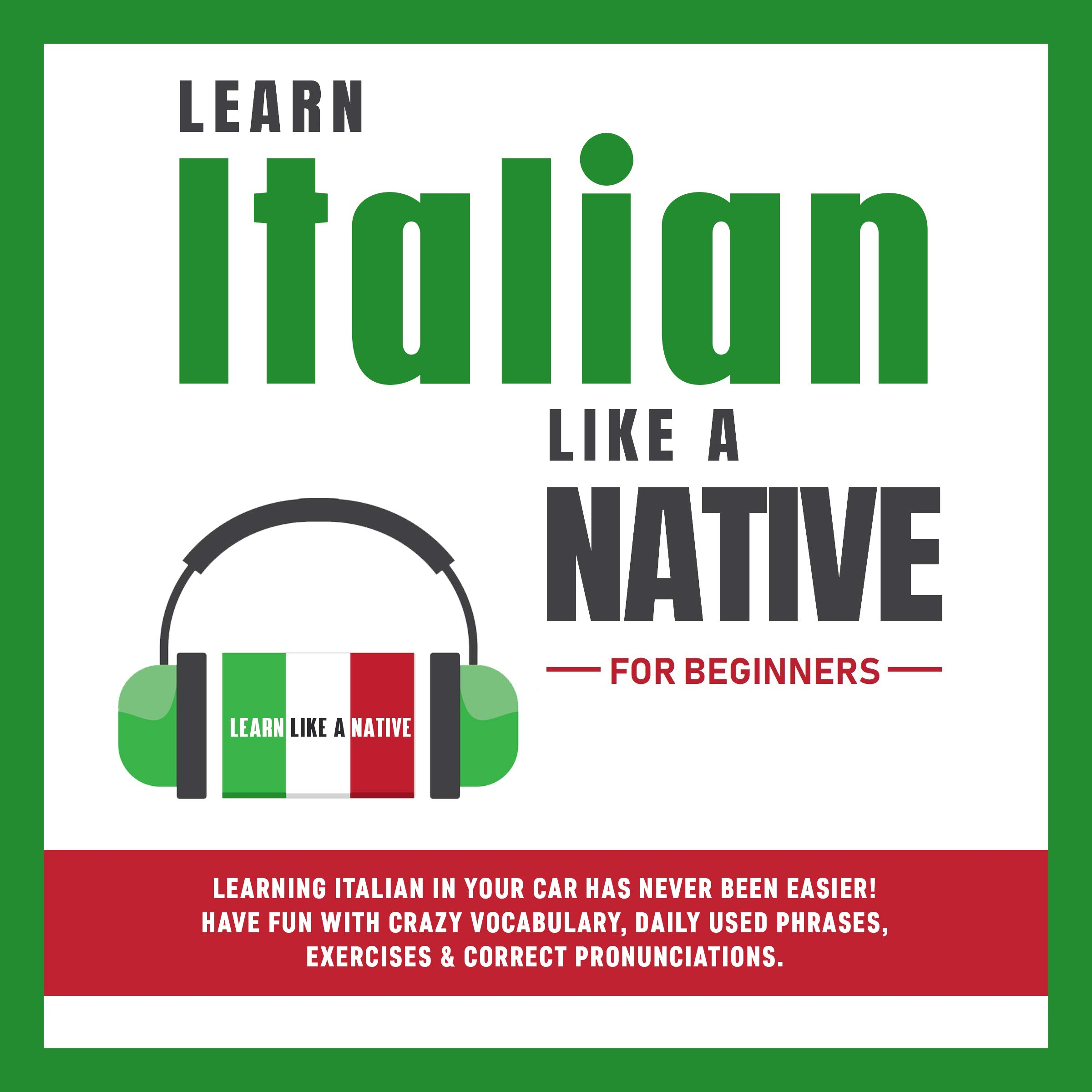 Learn Italian Like A Native For Beginners Learning Italian In Your Car Has Never Been Easier Have Fun With Crazy Vocabulary Daily Used Phrases Exercises By Learn Like A Native