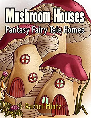 Mushroom Houses - Fantasy Fairy Tale Homes: Joyful Fantasy Coloring Book For Adults