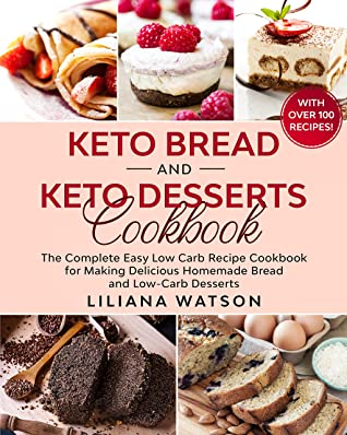 KETO BREAD AND KETO DESSERTS COOKBOOK: The Complete Easy Low Carb Recipe Cookbook for Making Delicious Homemade Bread and Low Carb Desserts, with Over 100 Recipes!