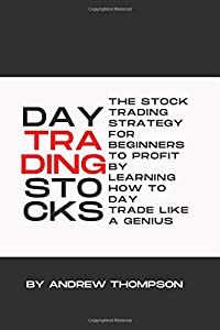 DAY TRADING STOCKS: THE STOCK TRADING STRATEGY FOR BEGINNERS TO PROFIT BY LEARNING HOW TO DAY TRADE LIKE A GENIUS