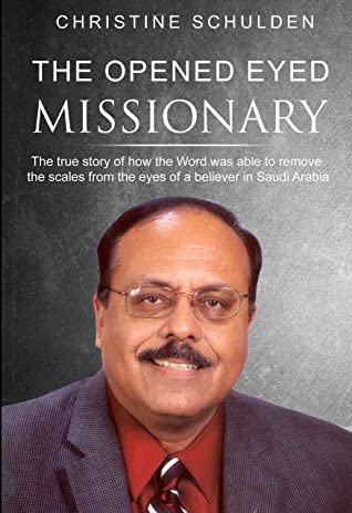 The Opened Eyed Missionary: The true story of how the Word removed the scales from the eyes of a believer in Saudi Arabia (The Making of A Missionary Book 6)