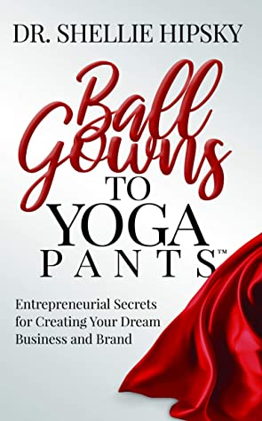 Ball Gowns to Yoga Pants: Entrepreneurial Secrets for Creating Your Dream Business and Brand
