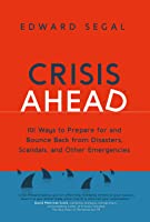 Crisis Ahead: 101 Ways to Prepare for and Bounce Back from Disasters, Scandals and Other Emergencies
