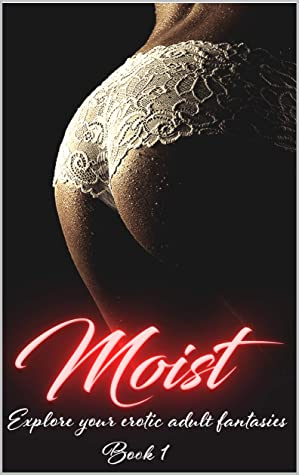 Moist. Book One : Explore Your Adult Erotic Fantasies. A Collection Of Erotic, Rough And Explicit Short Stories, Fetishes, Kinky, Taboo Sex, Cuckholding, ... Lesbian, BDSM, MMF And More. (Moist Book 1)
