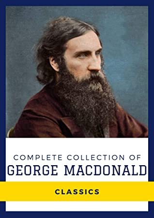 Complete Collection of George MacDonald (Annotated): Collection Includes Lilith, The Flight of the Shadow, The Princess and Curdie, Princess and the Goblin, And More