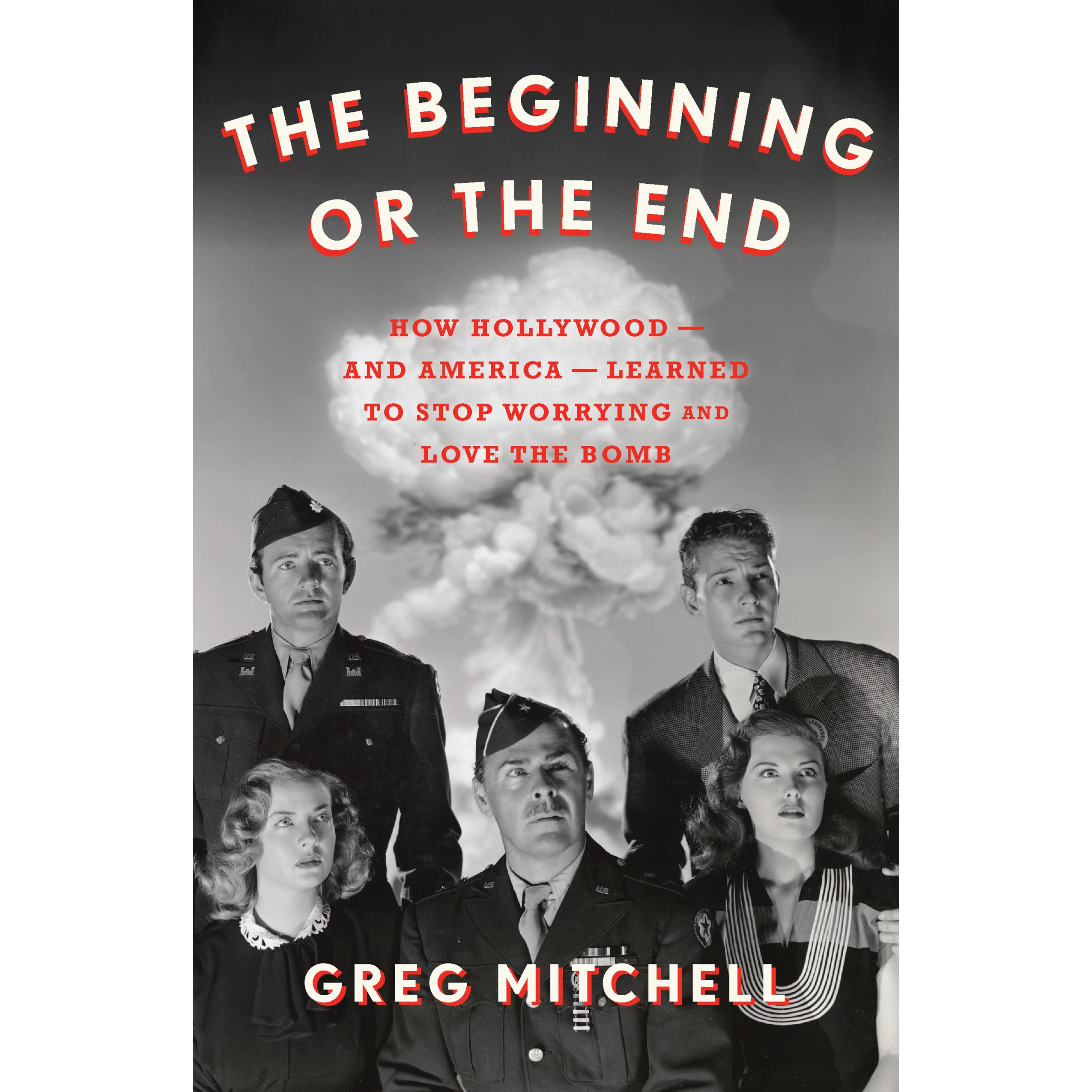 The Beginning Or The End How Hollywood And America Learned To Stop Worrying And Love The Bomb By Greg Mitchell