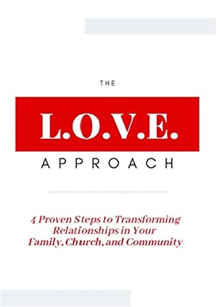 The L.O.V.E. Approach: 4 Proven Steps to Transforming Relationships in Your Family, Church, and Community