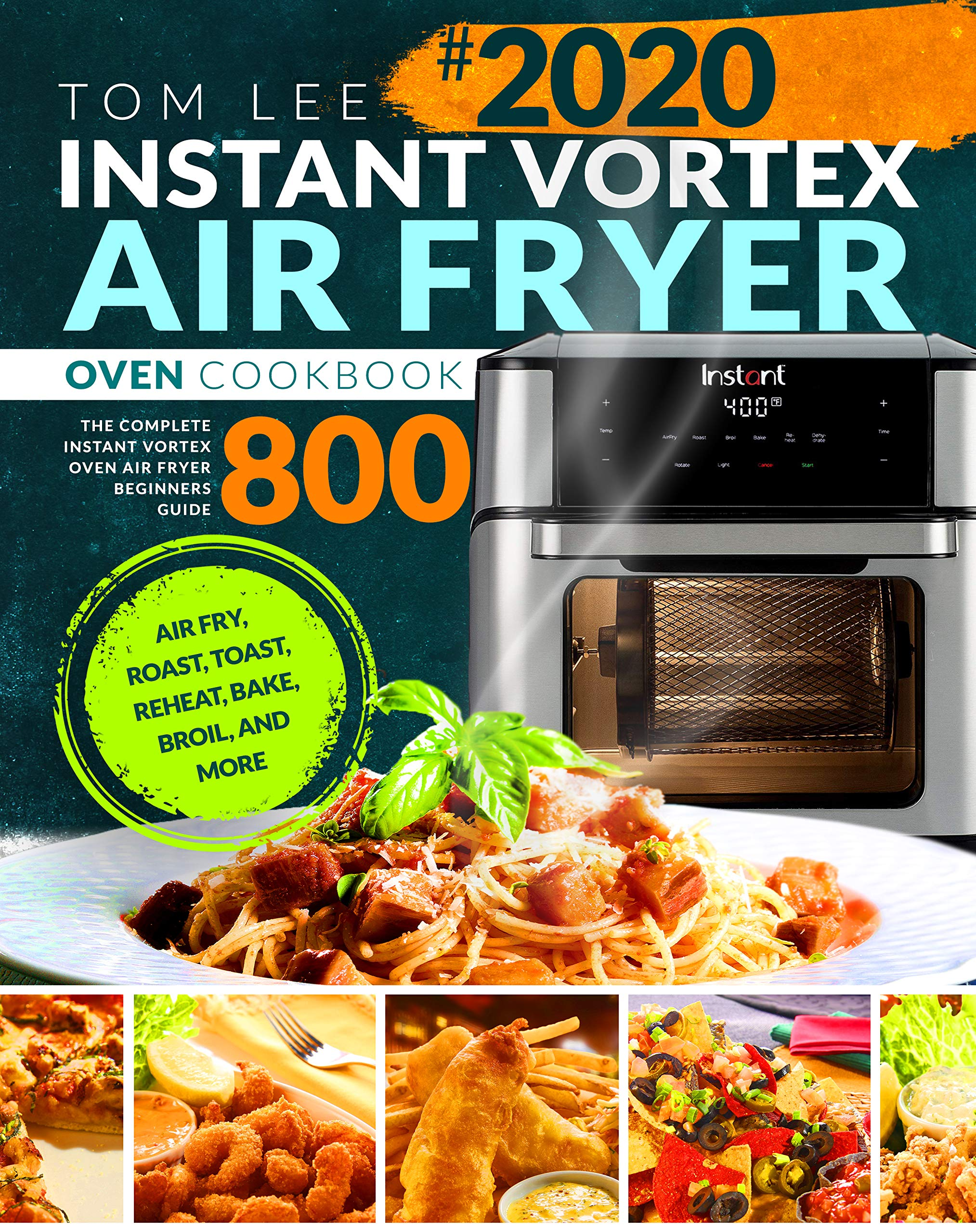 Instant Vortex Air Fryer Oven Cookbook: The Complete Instant Vortex Oven Air Fryer Beginners Guide Air Fry, Roast, Toast, Reheat, Bake, Broil, and More Tom Lee