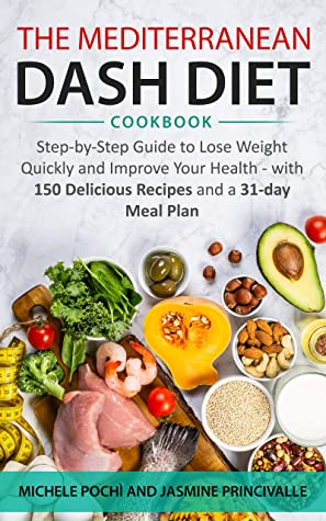 The Mediterranean Dash Diet Cookbook: Step-by-Step Guide to Lose Weight Quickly and Improve Your Health - with 150 Delicious Recipes and a 31-day Meal Plan