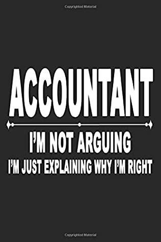 Accountant I'm Not Arguing I'm Just Explaining Why I'm Right Accountant Graduation Funny Future Accountant Gift: Beautiful Notebook Gift For ... - Lined Notebook, Journal, To Do, Planner