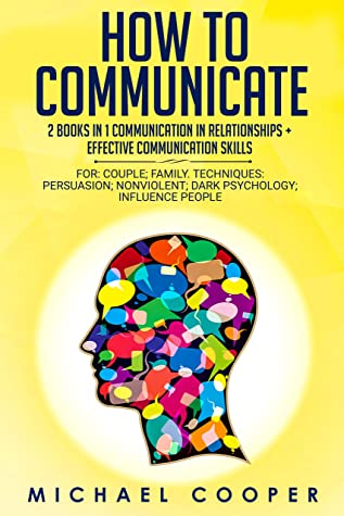 How to Communicate 2 Books in 1: Communication In Relationships + Effective Communication Skill: For: Family; Workplace. Techniques: Persuasion; Nonviolent; Conflict Resolution; Influence People