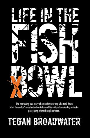 Life in the Fishbowl: The harrowing true story of an undercover cop who took down 51 of the nation's most notorious Crips and his cultural awakening amidst a poor, gang-infested neighborhood