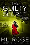 The Guilty Secret: An engrossing thriller with a nail biting, heart stopping climax (Detective Arla Baker Series Book 7)