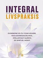 Integral livspraksis: En moderne vej til fysisk velvære, følelsesmæssig balance, intellektuelt klarsyn og spirituel indsigt