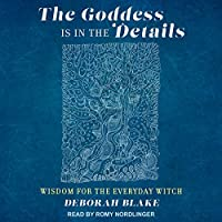 The Goddess is in the Details: Wisdom for the Everyday Witch