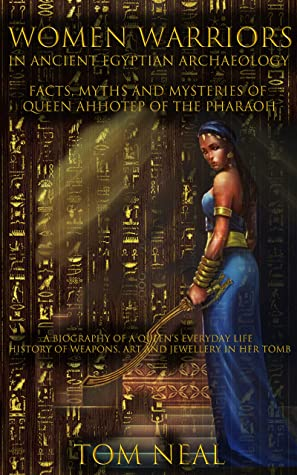 Women Warriors in Ancient Egyptian Archaeology: Facts, Myths and Mysteries of Queen Ahhotep of the Pharaoh: A Biography of a Queens Everyday Life + History of Weapons, Art and Jewellery in Her Tomb