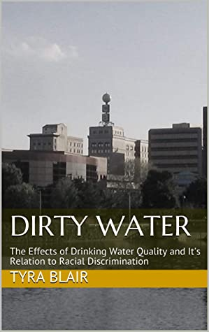 Dirty Water: The Effects of Drinking Water Quality and It's Relation to Racial Discrimination (Quality & Racial Discrimination Book 1)
