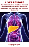 Liver Restore: Liver Restore: The Ultimate Guild On Everything You Need To Know about Liver Disease, The Causes, Remedy And How To Prevent Your Liver From Getting Fat