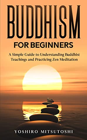 Buddhism for Beginners: A Simple Guide to Understanding Buddhist Teachings and Practicing Zen Meditation