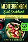 The Ultimate Mediterranean Diet Cookbook: 300 Tasty Recipes + 30 Days Meal Plan For Eating Well And Healthy Every Day