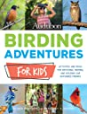 Audubon Birding Adventures for Kids:Activities and Ideas for Watching, Feeding, and Housing Our Feathered Friends
