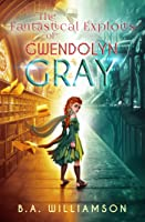 The Fantastical Exploits of Gwendolyn Gray (The Chronicles of Gwendolyn Gray Book 2)