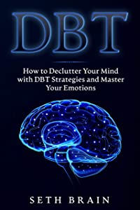 DBT: How to Declutter Your Mind with DBT Strategies and Master Your Emotions