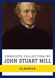 Complete Collection of John Stuart Mill (Annotated): Collection Includes Utilitarianism, On Liberty, Socialism, The Contest in America, The Subjection of Women, and More