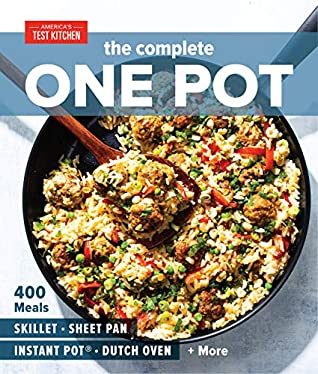 The Complete One Pot Cookbook: 400 Complete Meals for Your Skillet, Dutch Oven, Sheet Pan, Roasting Pan, Instant Pot®, Slow Cooker, and More