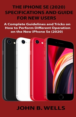 The iPhone Se (2020) Specifications and Guide for New Users: A Complete Guidelines and Tricks on How to Perform Different Operation on the New iPhone Se (2020)